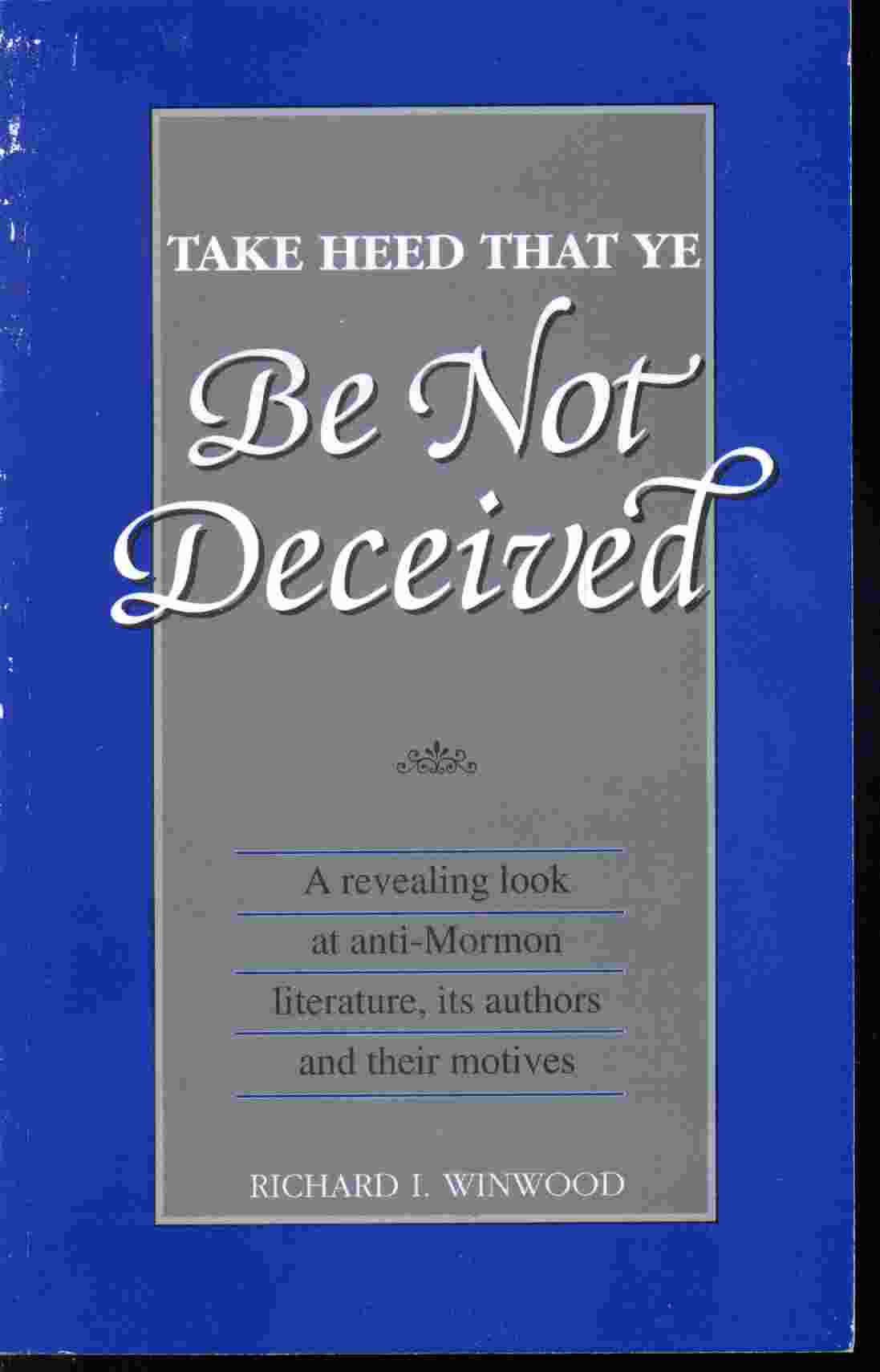Image for TAKE HEED THAT YE BE NOT DECEIVED - A Revealing Look At Anti-Mormon Literature, its Authors & Their Motives