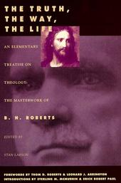 Image for THE TRUTH, THE WAY, THE LIFE - An Elementary Treatise on Theology: the Masterwork of B. H. Roberts