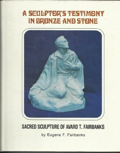 Image for A SCULPTOR'S TESTIMONY IN BRONZE AND STONE - Sacred Sculpture of Avard T. Fairbanks