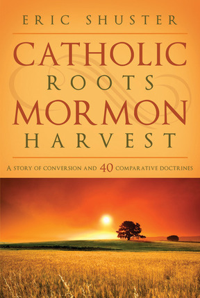 Image for Catholic Roots, Mormon Harvest - A Story of Conversion and 40 Comparative Doctrines