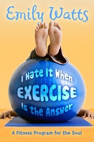 Image for I Hate it when Exercise is the Answer - A Fitness Program for the Soul