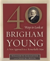 Image for 40 Ways to Look At Brigham Young - A New Approach to a Remarkable Man