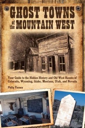 Image for Ghost Towns of the Mountain West - Your Guide to the Hidden History and Old West Haunts of Colorado, Wyoming, Idaho, Montana, Utah, and Nevada