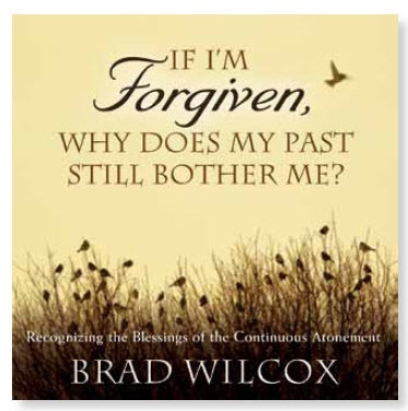 Image for If I'm Forgiven, Why Does My Past Still bother Me? -  Recognizing the Blessings of the Continuous Atonement