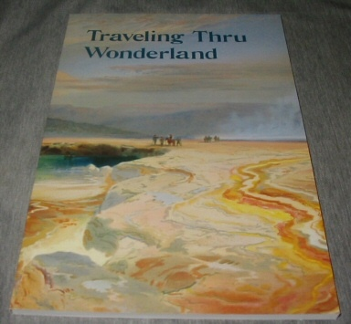 Image for Traveling Thru Wonderland. Explorers, Tourists, Wanderers in Yellowstone National Park. A Potpourri of Travel Literature from the Larsen Yellowstone Collection