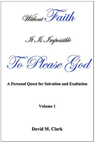 Image for Without Faith it is impossible to please God; A personal quest for salvation and exaltation. (Volume 1)