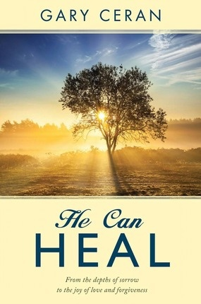 Image for He Can Heal;   From the Depths of Sorrow to the Joy of Love and Forgiveness