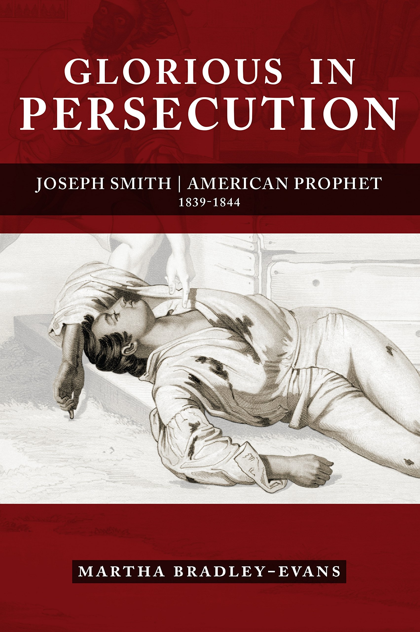 Image for Glorious in Persecution: Joseph Smith, American Prophet, 1839-1844